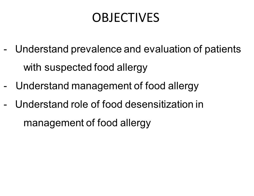 OBJECTIVES -Understand prevalence and evaluation of patients with suspected food allergy - Understand management of food allergy -Understand role of f