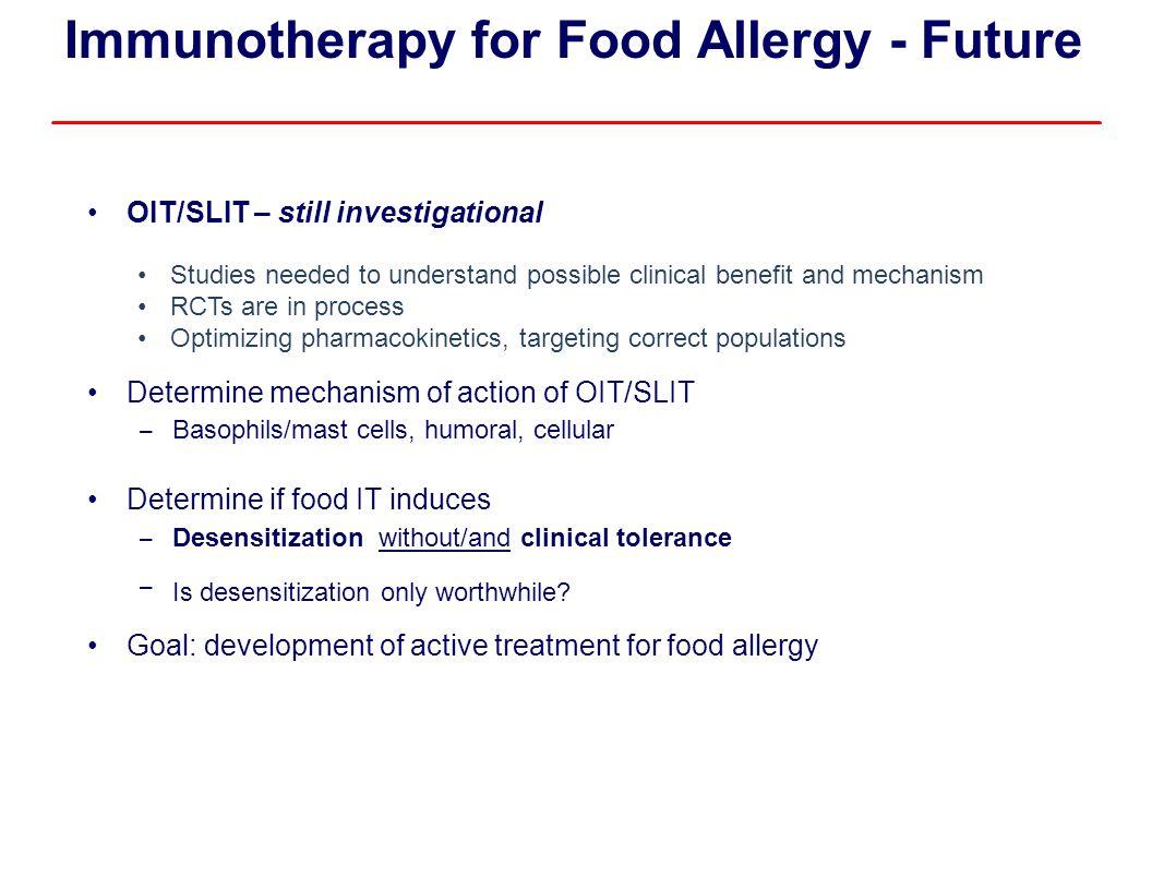 Immunotherapy for Food Allergy - Future OIT/SLIT – still investigational Determine mechanism of action of OIT/SLIT – Basophils/mast cells, humoral, ce