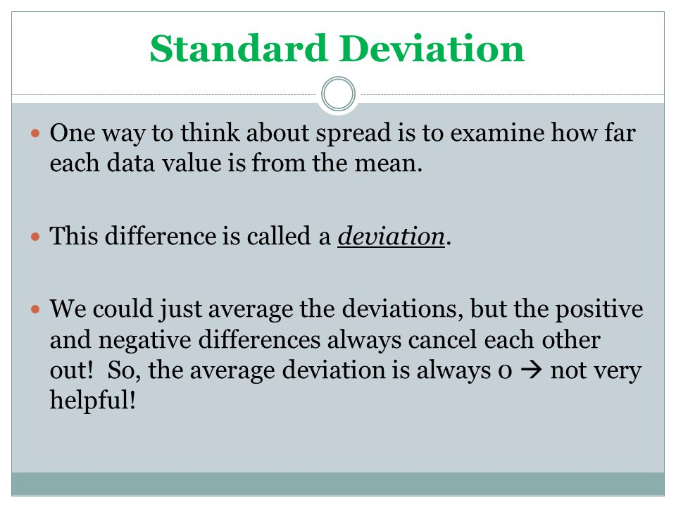 Standard Deviation One way to think about spread is to examine how far each data value is from the mean.