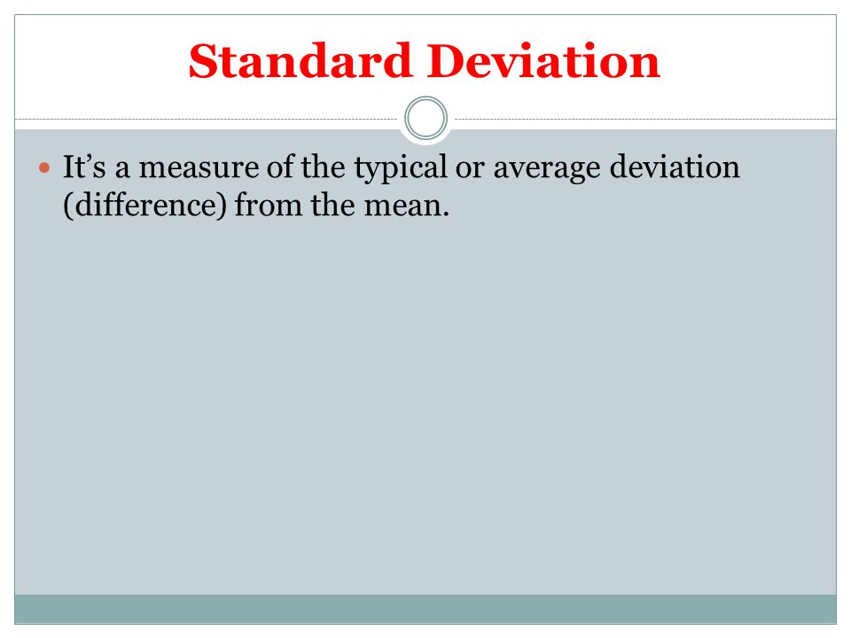 Standard Deviation It's a measure of the typical or average deviation (difference) from the mean.