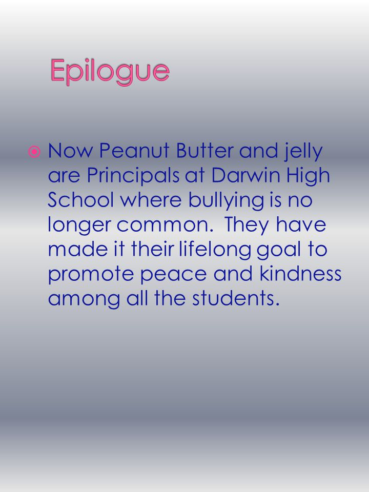  Now Peanut Butter and jelly are Principals at Darwin High School where bullying is no longer common.
