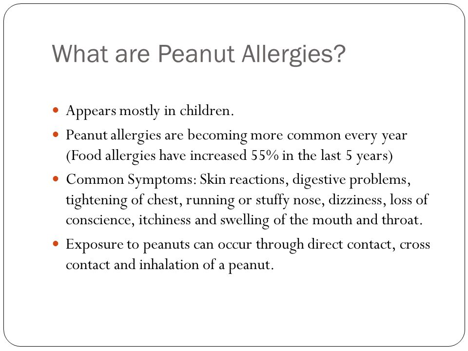 What are Peanut Allergies? Appears mostly in children. Peanut allergies are becoming more common every year (Food allergies have increased 55% in the
