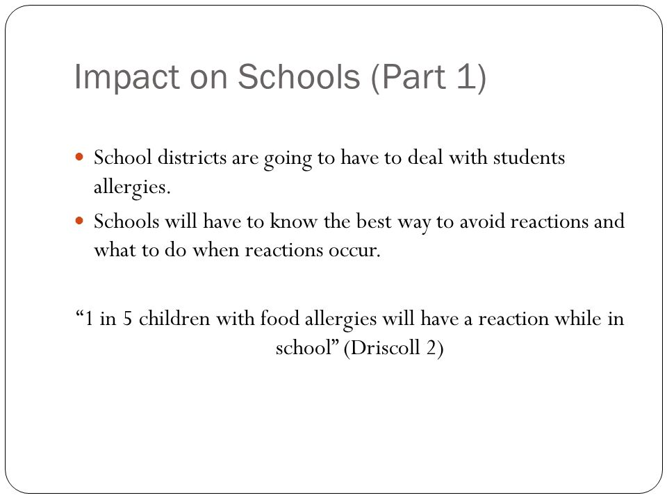 Impact on Schools (Part 1) School districts are going to have to deal with students allergies. Schools will have to know the best way to avoid reactio