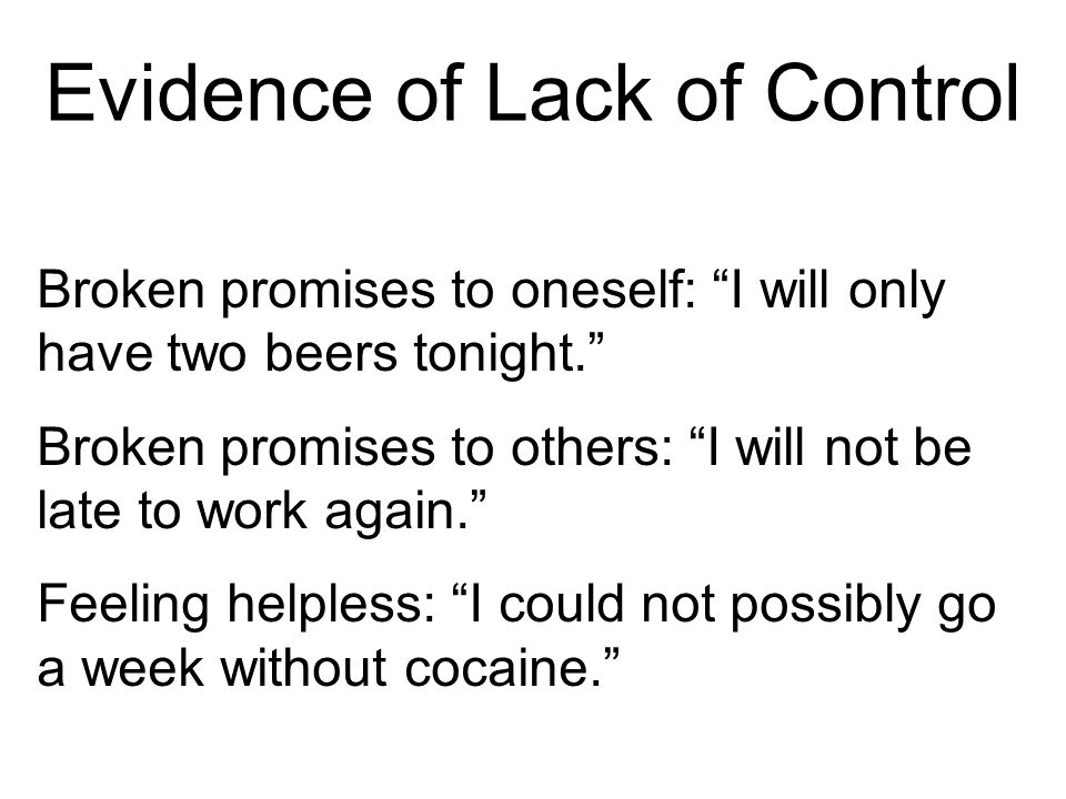Evidence of Lack of Control Broken promises to oneself: I will only have two beers tonight. Broken promises to others: I will not be late to work again. Feeling helpless: I could not possibly go a week without cocaine.