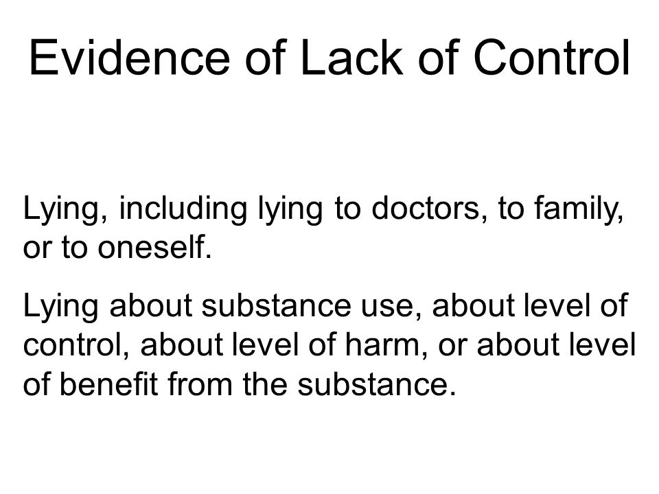 Evidence of Lack of Control Lying, including lying to doctors, to family, or to oneself.