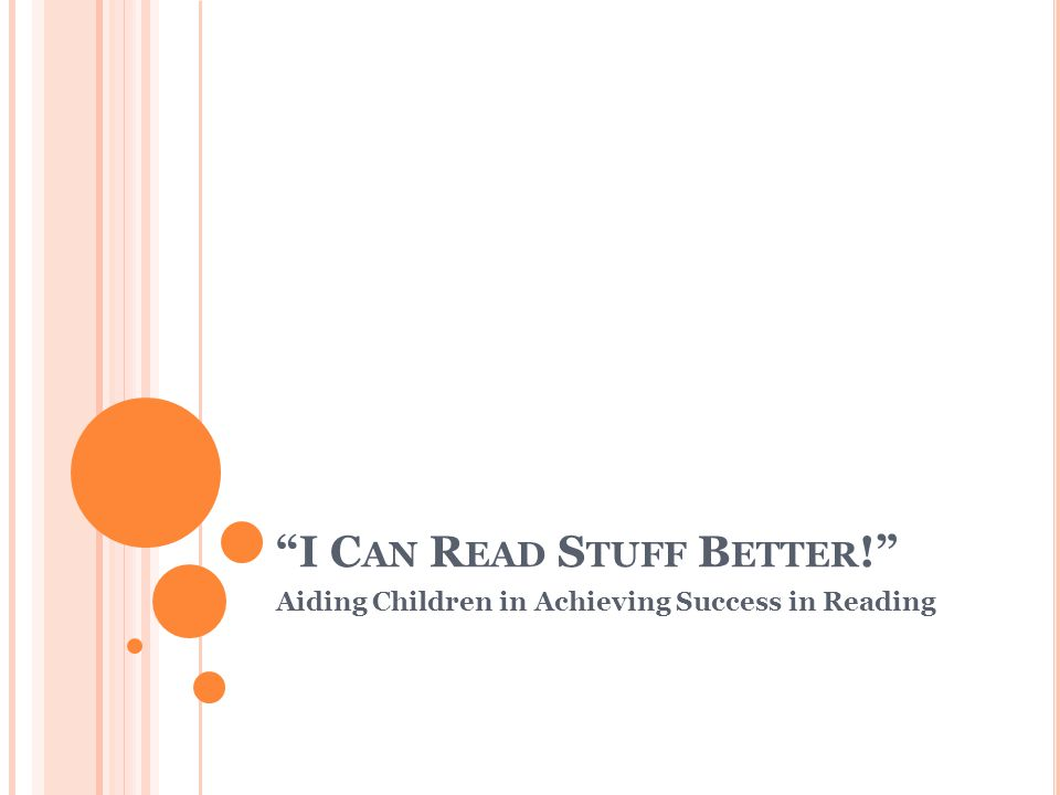 I C AN R EAD S TUFF B ETTER ! Aiding Children in Achieving Success in Reading