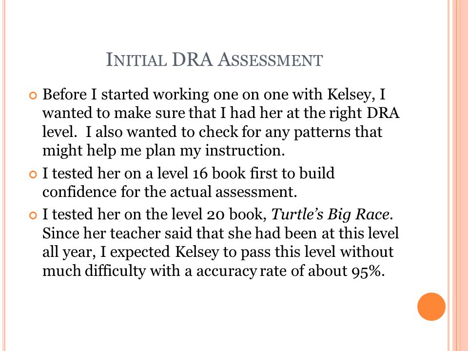I NITIAL DRA A SSESSMENT Before I started working one on one with Kelsey, I wanted to make sure that I had her at the right DRA level.