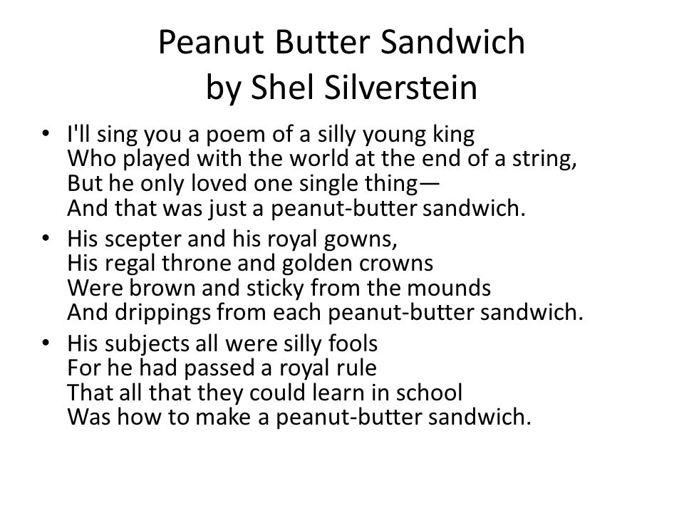 He would not eat his sovereign steak, He scorned his soup and kingly cake, And told his courtly cook to bake An extra-sticky peanut-butter sandwich.