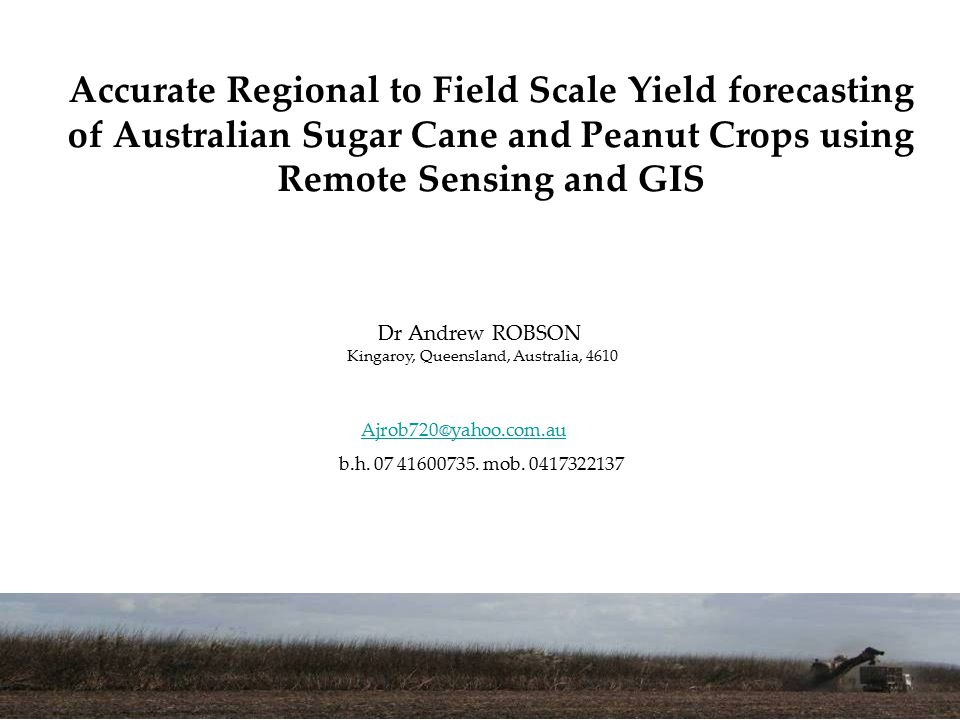 Accurate Regional to Field Scale Yield forecasting of Australian Sugar Cane and Peanut Crops using Remote Sensing and GIS Dr Andrew ROBSON Kingaroy, Queensland, Australia, 4610 Ajrob720@yahoo.com.au b.h.