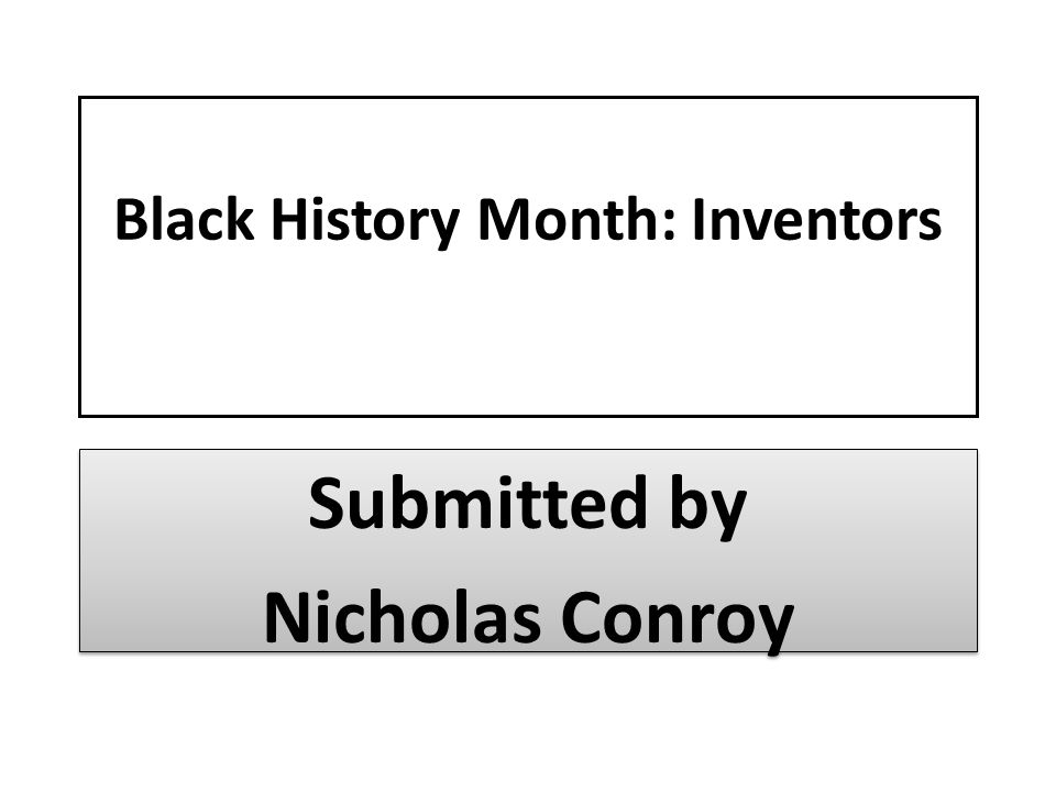 Black History Month: Inventors Submitted by Nicholas Conroy Submitted by Nicholas Conroy