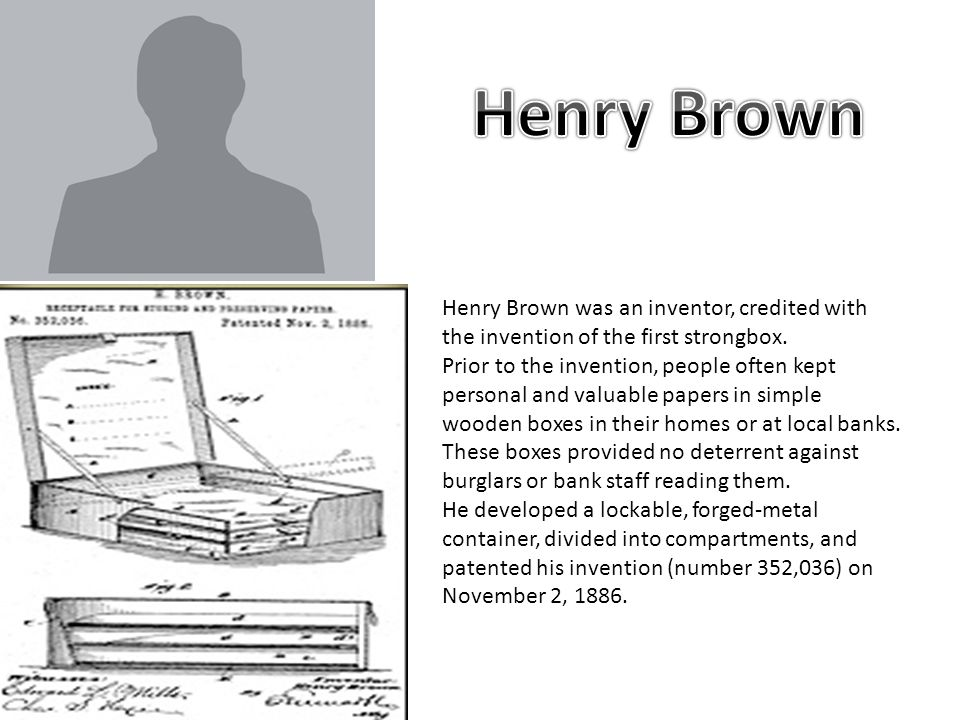 Henry Brown was an inventor, credited with the invention of the first strongbox.