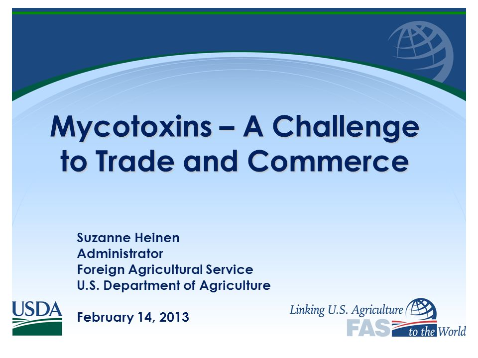 Mycotoxins – A Challenge to Trade and Commerce Suzanne Heinen Administrator Foreign Agricultural Service U.S.
