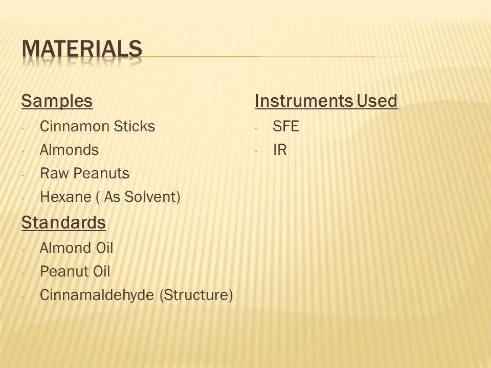 Samples - Cinnamon Sticks - Almonds - Raw Peanuts - Hexane ( As Solvent) Standards - Almond Oil - Peanut Oil - Cinnamaldehyde (Structure) Instruments Used - SFE - IR