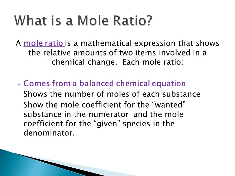 A mole ratio is a mathematical expression that shows the relative amounts of two items involved in a chemical change.