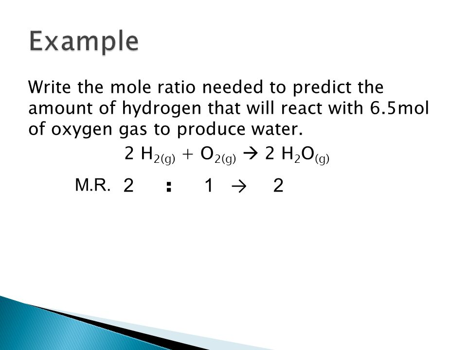 Write the mole ratio needed to predict the amount of hydrogen that will react with 6.5mol of oxygen gas to produce water.