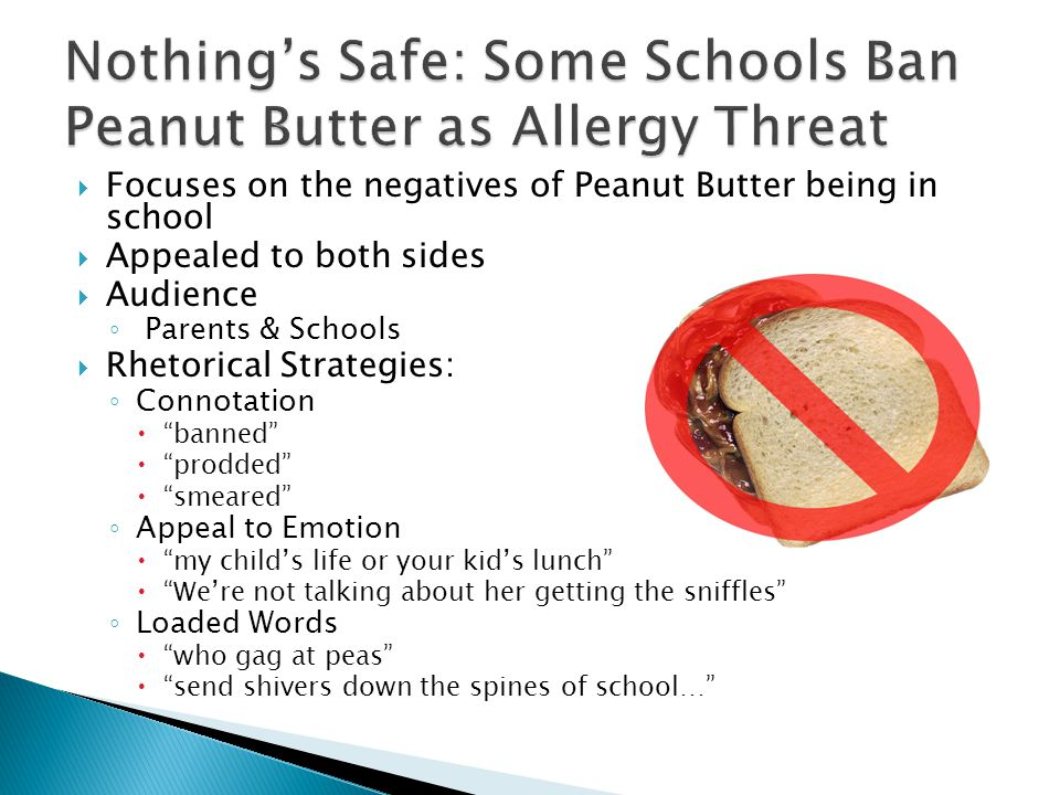  Focuses on the negatives of Peanut Butter being in school  Appealed to both sides  Audience ◦ Parents & Schools  Rhetorical Strategies: ◦ Connotation  banned  prodded  smeared ◦ Appeal to Emotion  my child's life or your kid's lunch  We're not talking about her getting the sniffles ◦ Loaded Words  who gag at peas  send shivers down the spines of school…