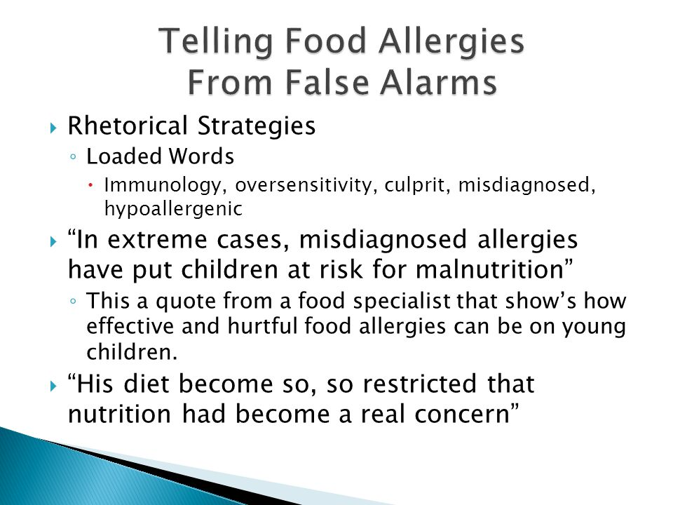  Rhetorical Strategies ◦ Loaded Words  Immunology, oversensitivity, culprit, misdiagnosed, hypoallergenic  In extreme cases, misdiagnosed allergies have put children at risk for malnutrition ◦ This a quote from a food specialist that show's how effective and hurtful food allergies can be on young children.