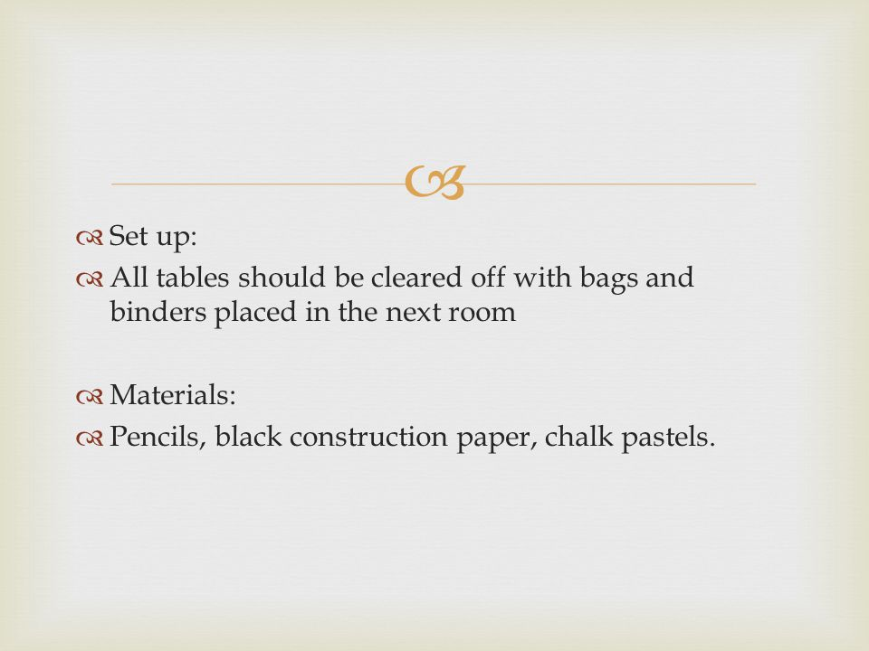  Set up:  All tables should be cleared off with bags and binders placed in the next room  Materials:  Pencils, black construction paper, chalk pastels.