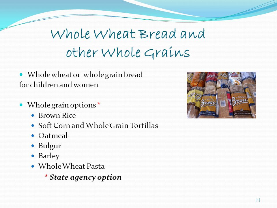 11 Whole wheat or whole grain bread for children and women Whole grain options * Brown Rice Soft Corn and Whole Grain Tortillas Oatmeal Bulgur Barley