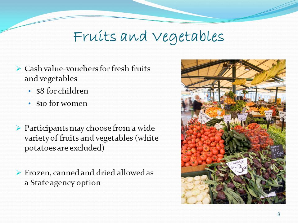 8  Cash value-vouchers for fresh fruits and vegetables $8 for children $10 for women  Participants may choose from a wide variety of fruits and vege