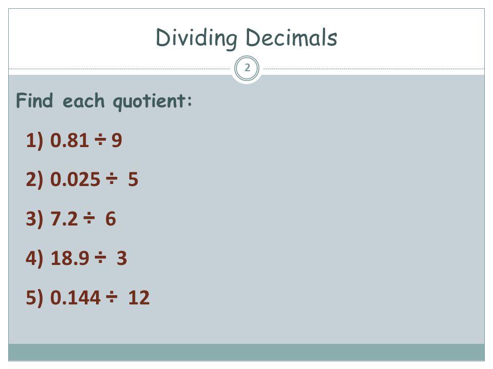 Dividing Decimals Find each quotient: 2 1)0.81 ÷ 9 2)0.025 ÷ 5 3)7.2 ÷ 6 4)18.9 ÷ 3 5)0.144 ÷ 12