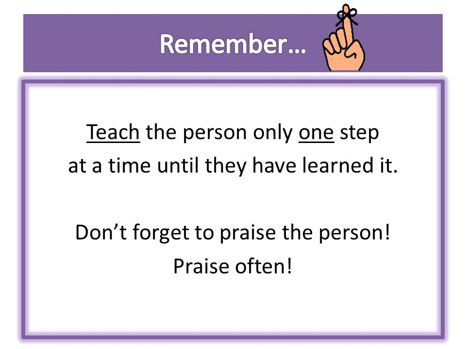 Teach the person only one step at a time until they have learned it.