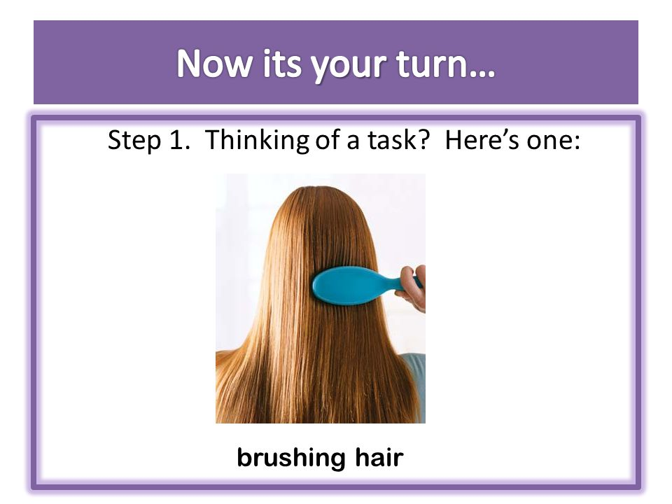 Step 1. Thinking of a task? Here's one: brushing hair