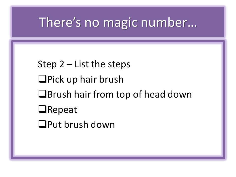There's no magic number… Step 2 – List the steps  Pick up hair brush  Brush hair from top of head down  Repeat  Put brush down