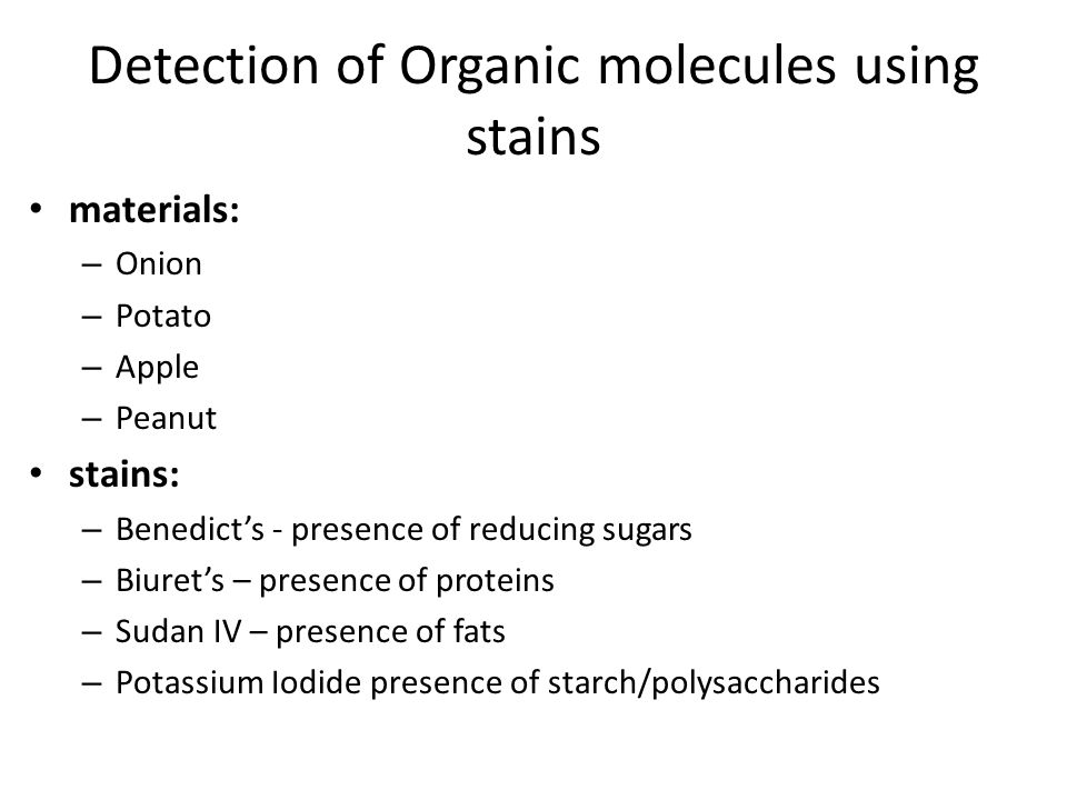 Detection of Organic molecules using stains materials: – Onion – Potato – Apple – Peanut stains: – Benedict's - presence of reducing sugars – Biuret's – presence of proteins – Sudan IV – presence of fats – Potassium Iodide presence of starch/polysaccharides
