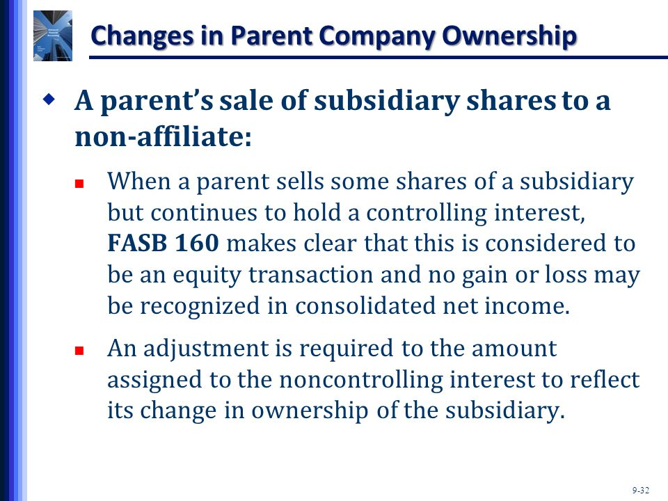 9-32 Changes in Parent Company Ownership  A parent's sale of subsidiary shares to a non-affiliate: When a parent sells some shares of a subsidiary bu