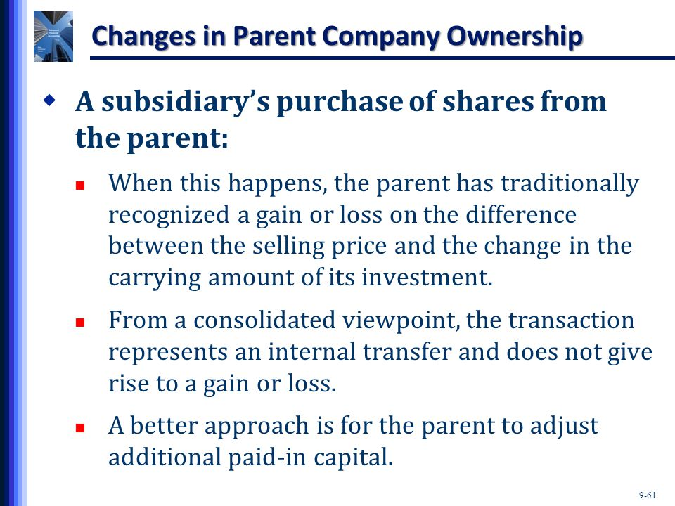 9-61 Changes in Parent Company Ownership  A subsidiary's purchase of shares from the parent: When this happens, the parent has traditionally recogniz