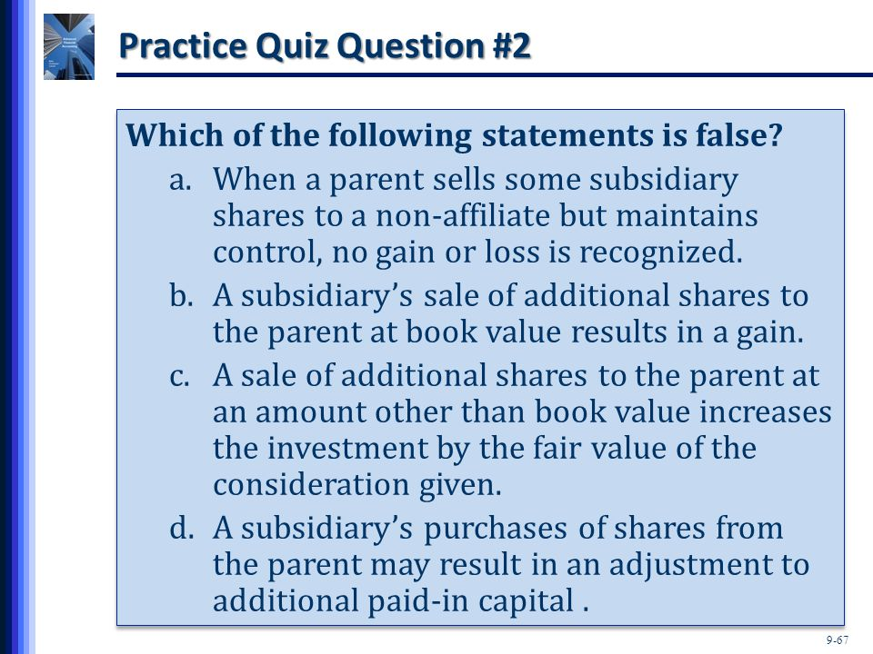 9-67 Practice Quiz Question #2 Which of the following statements is false? a.When a parent sells some subsidiary shares to a non-affiliate but maintai