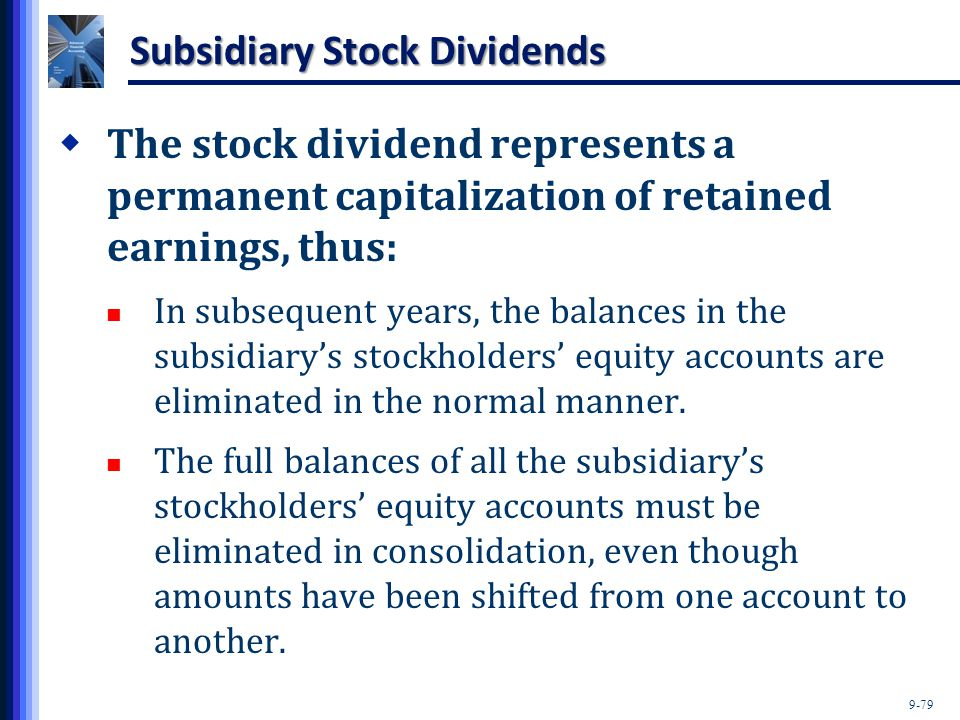 9-79 Subsidiary Stock Dividends  The stock dividend represents a permanent capitalization of retained earnings, thus: In subsequent years, the balanc