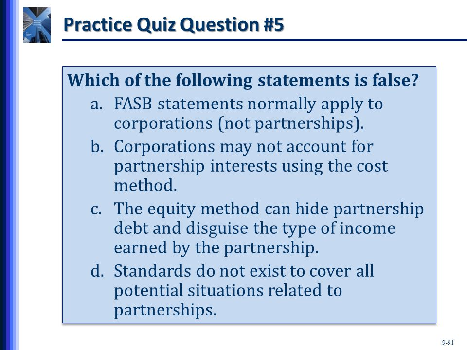 9-91 Practice Quiz Question #5 Which of the following statements is false? a.FASB statements normally apply to corporations (not partnerships). b.Corp