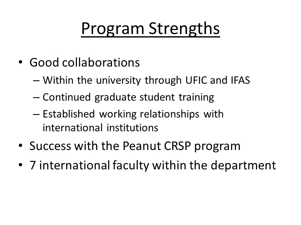 Program Strengths Good collaborations – Within the university through UFIC and IFAS – Continued graduate student training – Established working relationships with international institutions Success with the Peanut CRSP program 7 international faculty within the department