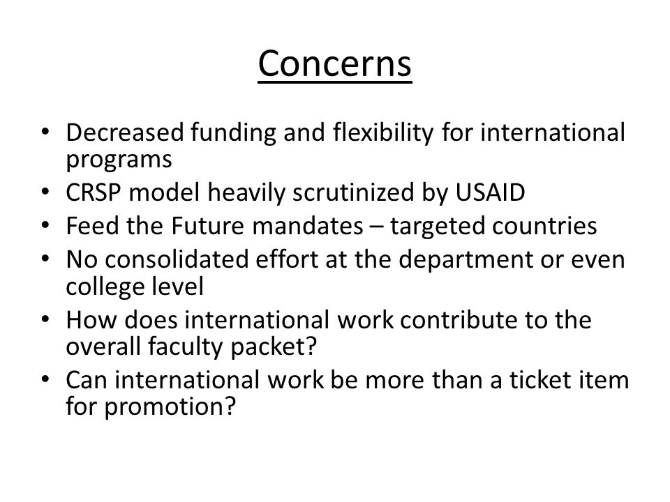Concerns Decreased funding and flexibility for international programs CRSP model heavily scrutinized by USAID Feed the Future mandates – targeted countries No consolidated effort at the department or even college level How does international work contribute to the overall faculty packet.
