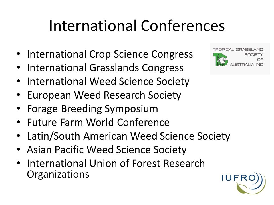 International Conferences International Crop Science Congress International Grasslands Congress International Weed Science Society European Weed Research Society Forage Breeding Symposium Future Farm World Conference Latin/South American Weed Science Society Asian Pacific Weed Science Society International Union of Forest Research Organizations