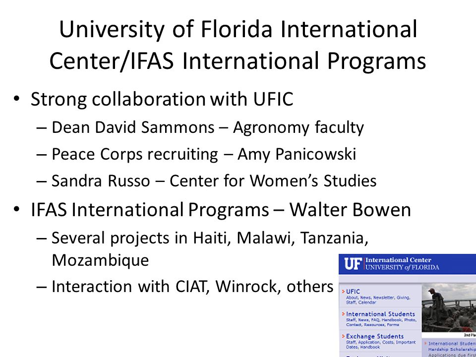 University of Florida International Center/IFAS International Programs Strong collaboration with UFIC – Dean David Sammons – Agronomy faculty – Peace Corps recruiting – Amy Panicowski – Sandra Russo – Center for Women's Studies IFAS International Programs – Walter Bowen – Several projects in Haiti, Malawi, Tanzania, Mozambique – Interaction with CIAT, Winrock, others