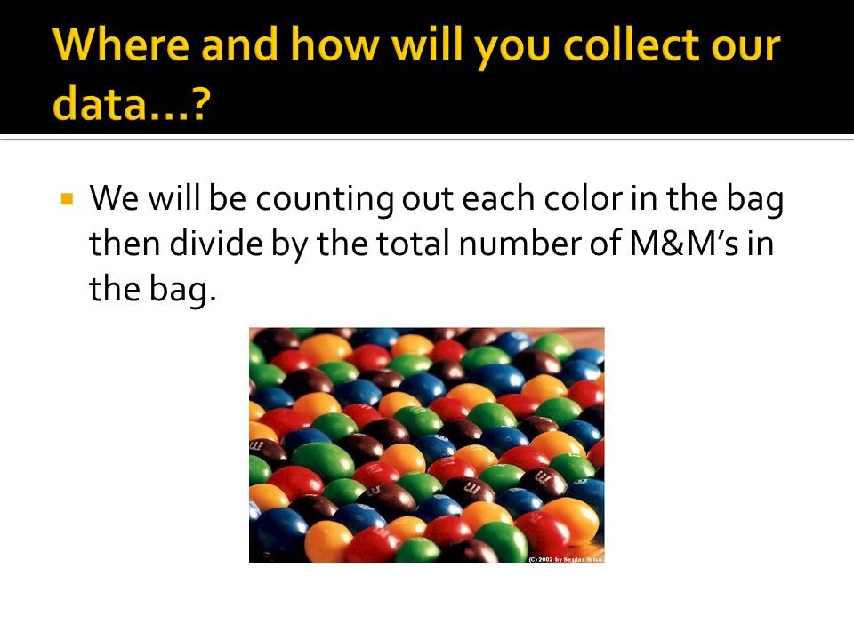  We will be counting out each color in the bag then divide by the total number of M&M's in the bag.