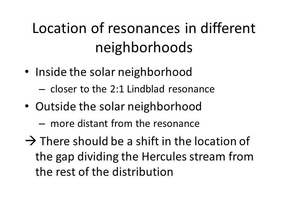 Location of resonances in different neighborhoods Inside the solar neighborhood – closer to the 2:1 Lindblad resonance Outside the solar neighborhood – more distant from the resonance  There should be a shift in the location of the gap dividing the Hercules stream from the rest of the distribution