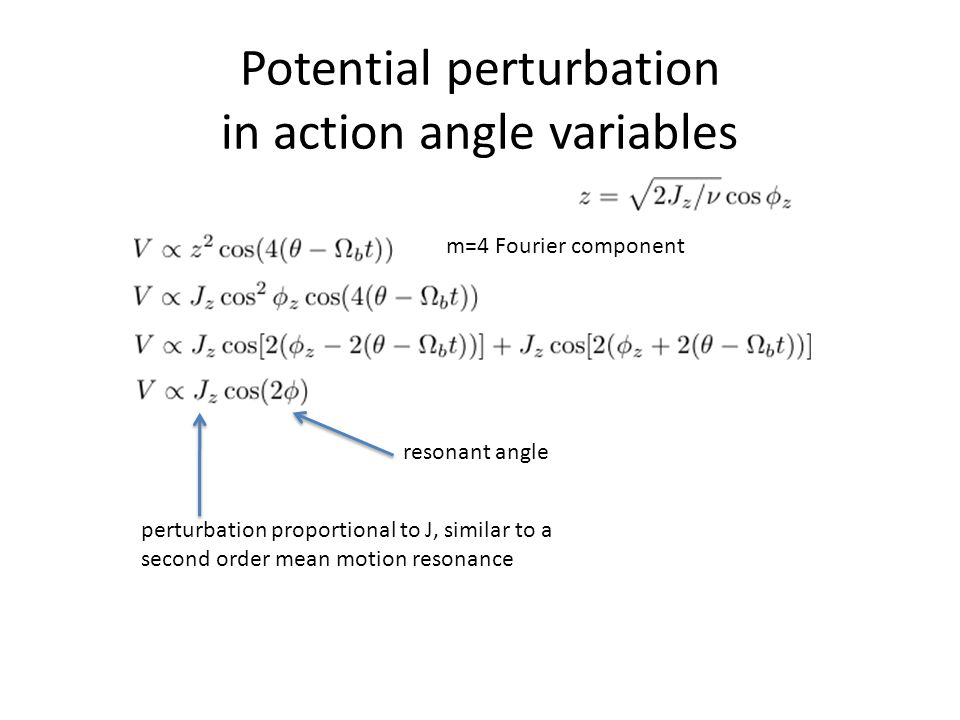 Potential perturbation in action angle variables m=4 Fourier component perturbation proportional to J, similar to a second order mean motion resonance