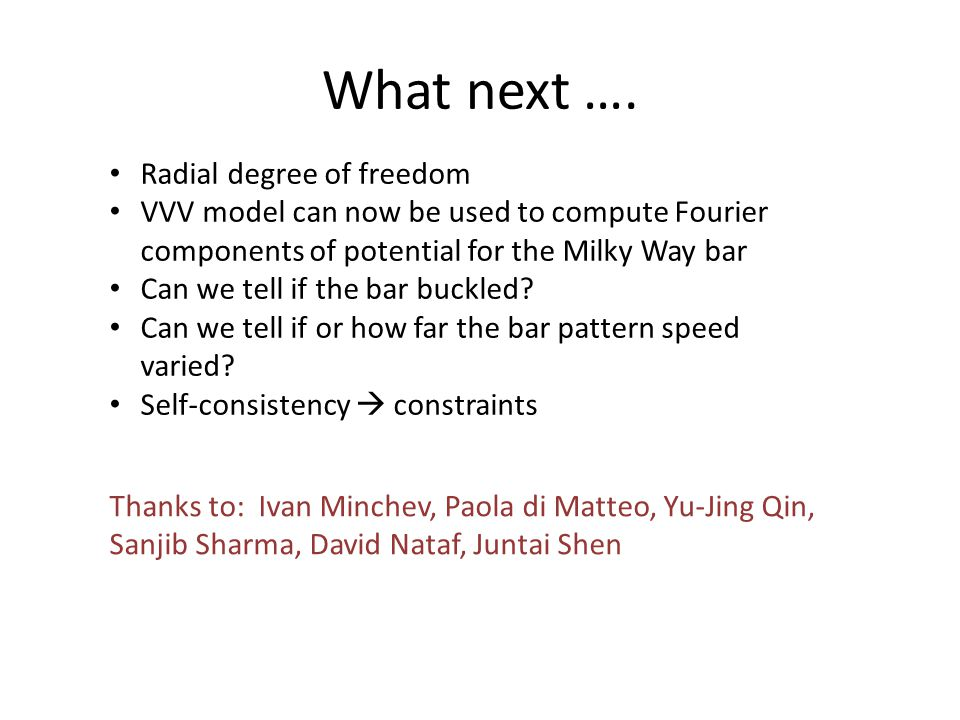 What next …. Radial degree of freedom VVV model can now be used to compute Fourier components of potential for the Milky Way bar Can we tell if the ba