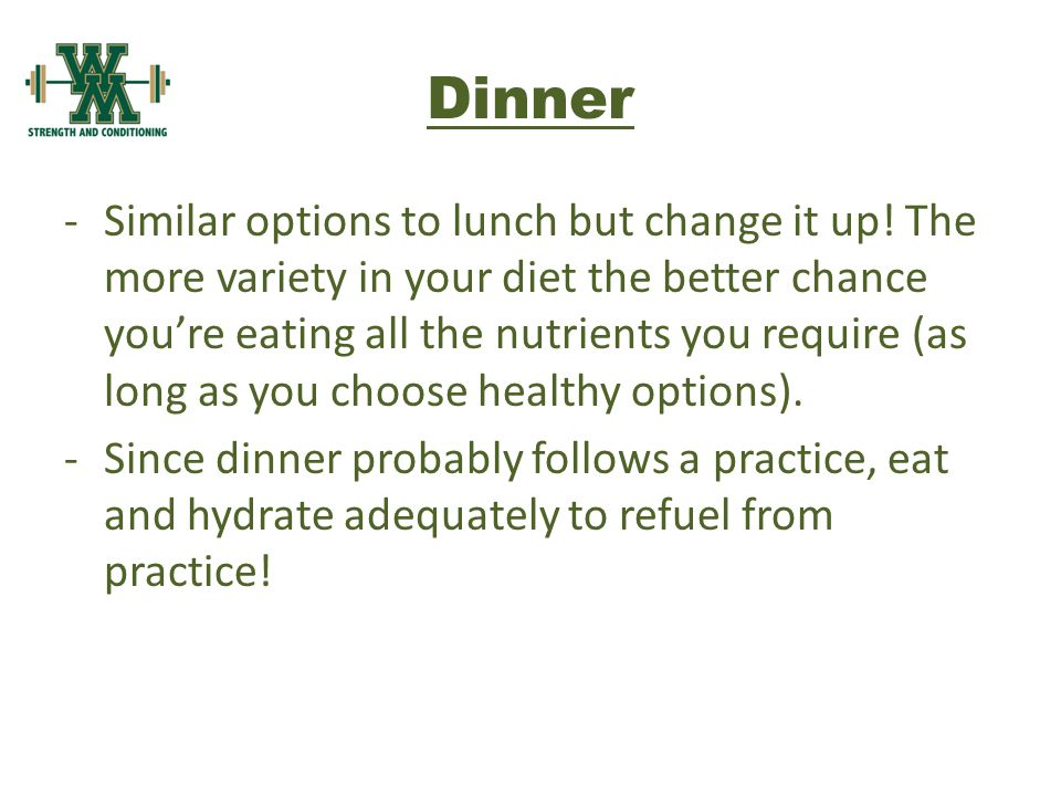 Dinner -Similar options to lunch but change it up.