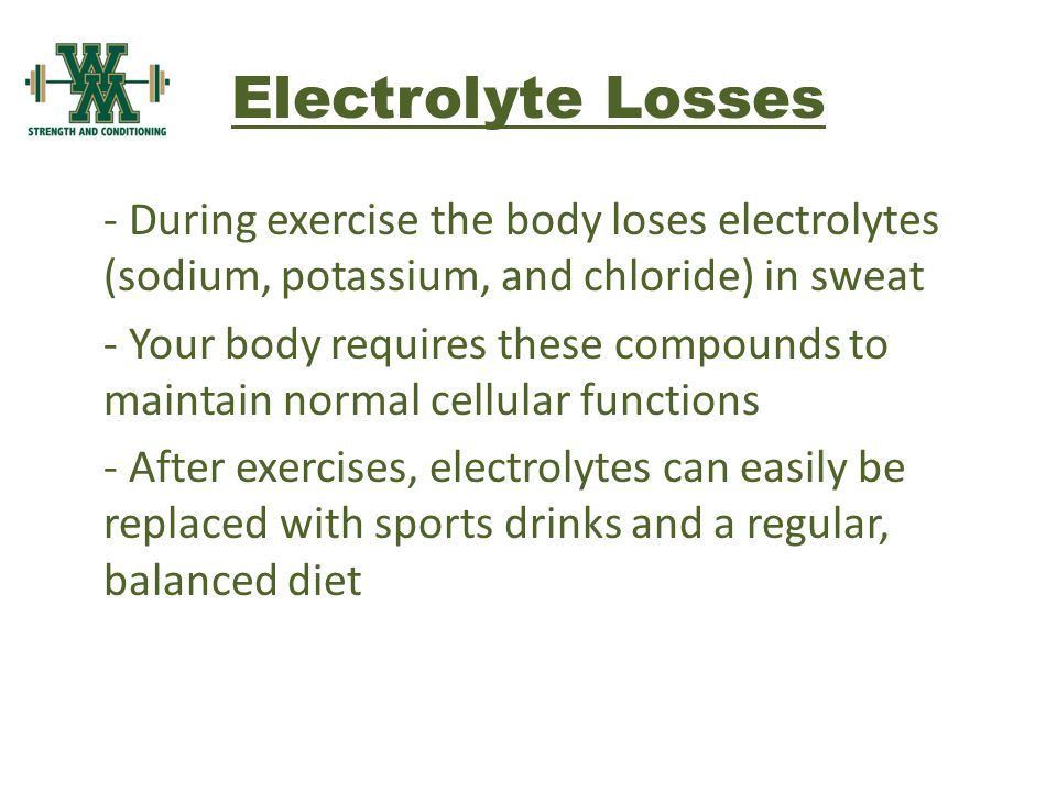Electrolyte Losses - During exercise the body loses electrolytes (sodium, potassium, and chloride) in sweat - Your body requires these compounds to maintain normal cellular functions - After exercises, electrolytes can easily be replaced with sports drinks and a regular, balanced diet