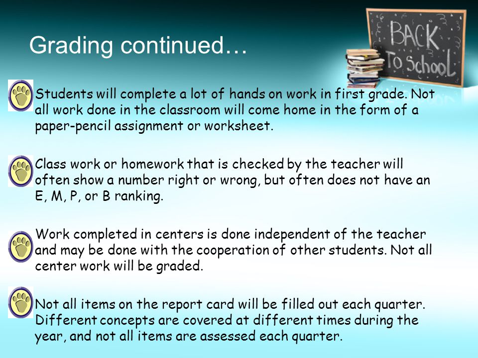 Grading continued… Students will complete a lot of hands on work in first grade. Not all work done in the classroom will come home in the form of a pa