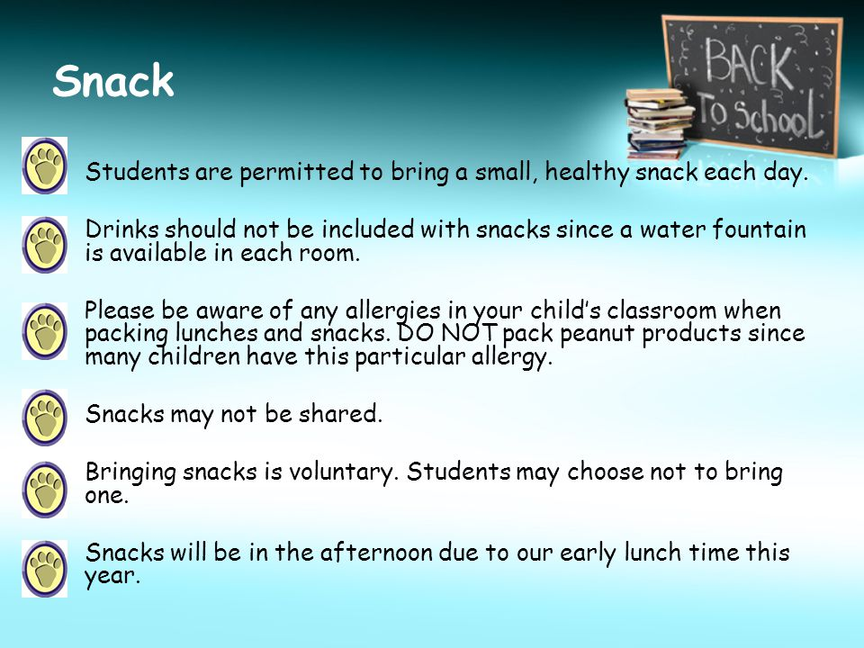 Snack Students are permitted to bring a small, healthy snack each day. Drinks should not be included with snacks since a water fountain is available i