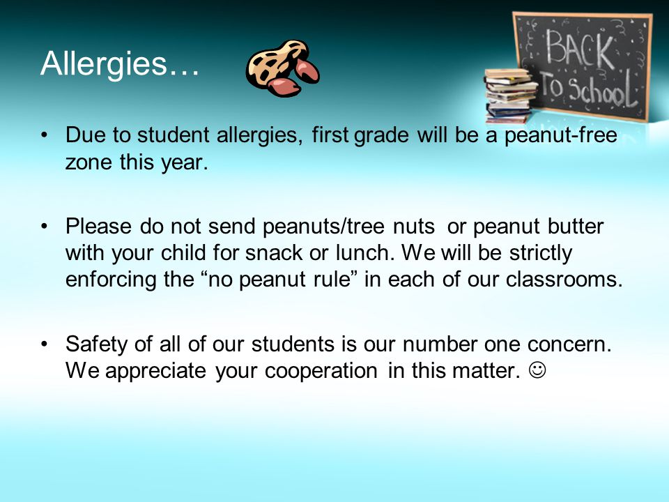 Allergies… Due to student allergies, first grade will be a peanut-free zone this year. Please do not send peanuts/tree nuts or peanut butter with your