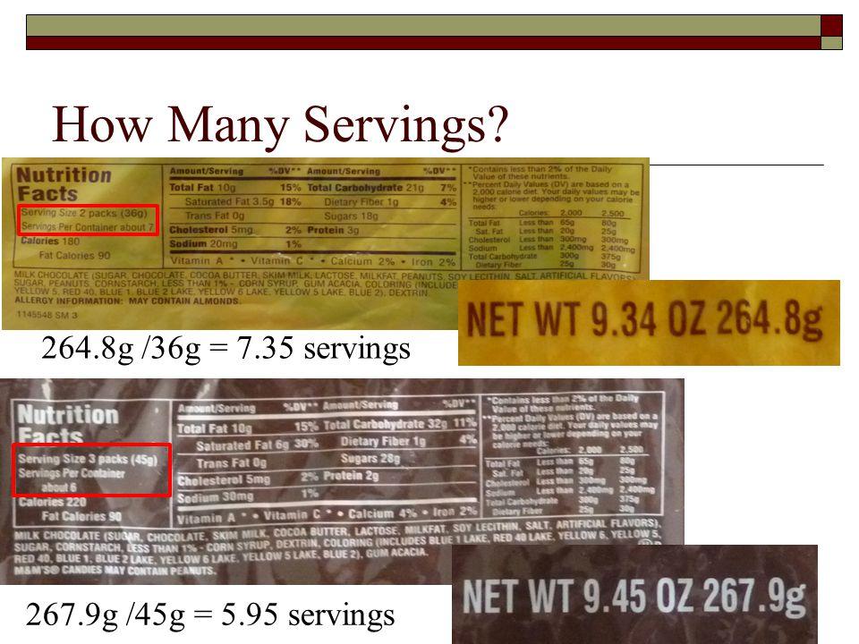 How Many Servings? 267.9g /45g = 5.95 servings 264.8g /36g = 7.35 servings