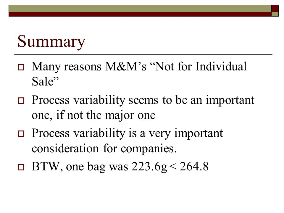 """Summary  Many reasons M&M's """"Not for Individual Sale""""  Process variability seems to be an important one, if not the major one  Process variability"""