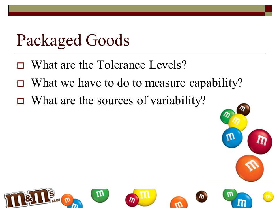 Packaged Goods  What are the Tolerance Levels?  What we have to do to measure capability?  What are the sources of variability?
